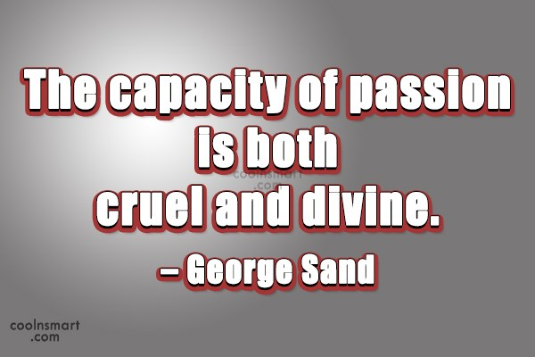 Quote: The capacity of passion is both cruel...