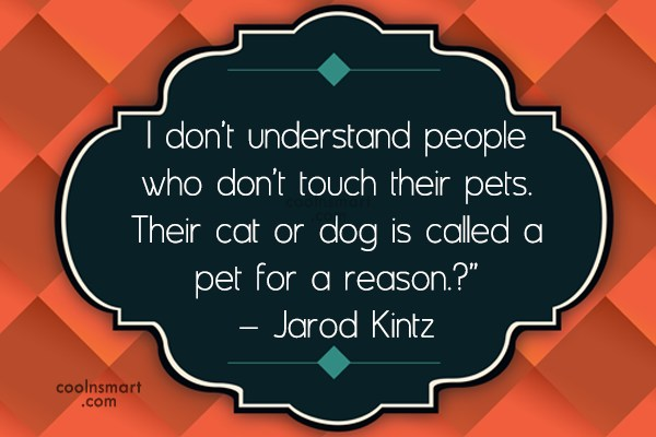 Pets Quote: I don't understand people who don't touch...