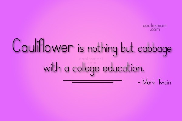 College Quote: Cauliflower is nothing but cabbage with a...