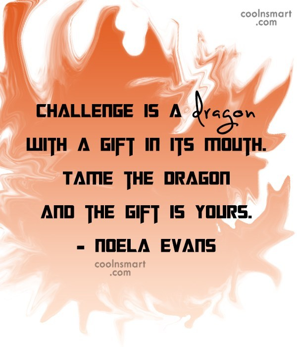 Challenge Quote: Challenge is a dragon with a gift...