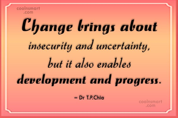 Progress Quote: Change brings about insecurity and uncertainty, but...