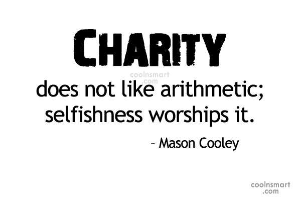 Selfishness Quote: Charity does not like arithmetic; selfishness worships...