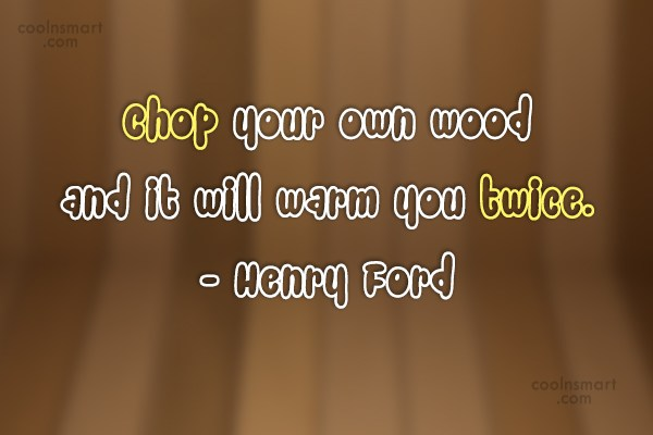 Quote: Chop your own wood and it will...