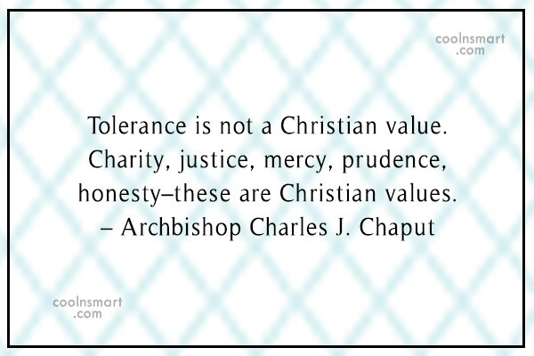 Quote: Tolerance is not a Christian value. Charity,...