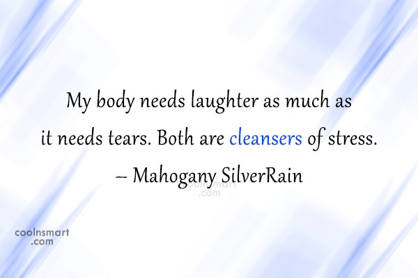 Stress Quote: My body needs laughter as much as...