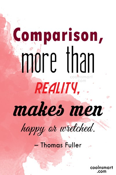 Quote: Comparison, more than reality, makes men happy...