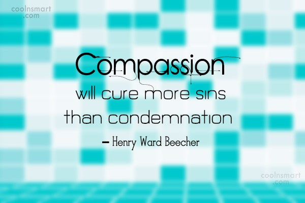 Compassion Quote: Compassion will cure more sins than condemnation....