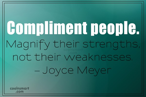 Quote: Compliment people. Magnify their strengths, not their...