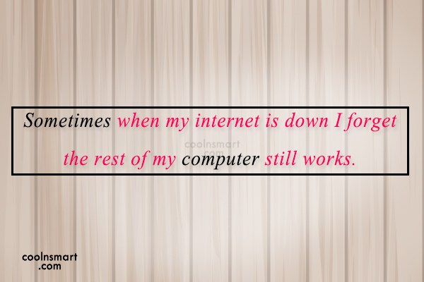 Internet Quote: Sometimes when my internet is down I...
