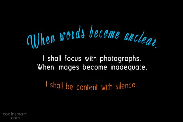 Photography Quote: When words become unclear, I shall focus...
