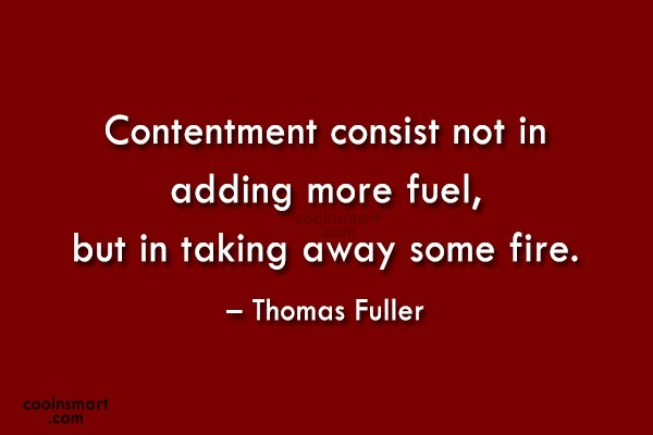 Quote: Contentment consist not in adding more fuel,...