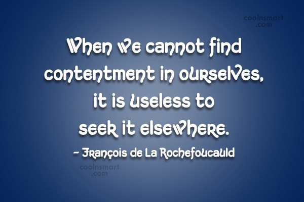 Quote: When we cannot find contentment in ourselves,...