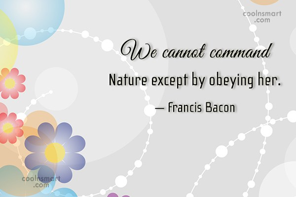 Quote: We cannot command Nature except by obeying...