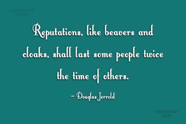 Quote: Reputations, like beavers and cloaks, shall last...