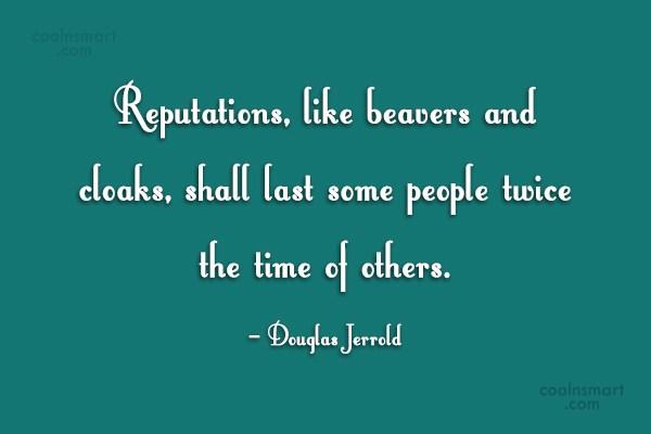 Reputation Quote: Reputations, like beavers and cloaks, shall last...