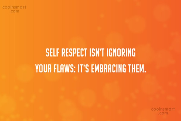 Self Respect Quote: Self respect isn't ignoring your flaws: it's...