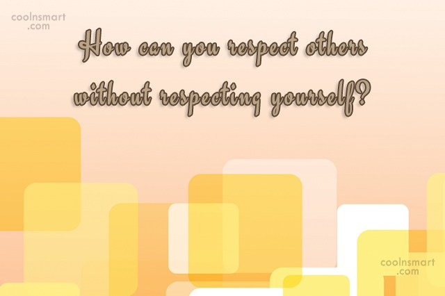 Self Respect Quote: How can you respect others without respecting...