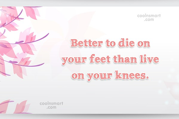 Pride Quote: Better to die on your feet than...