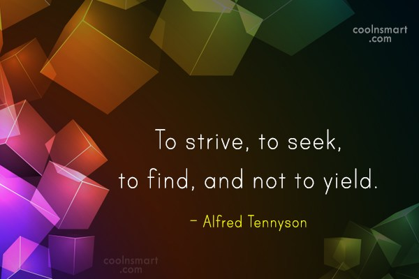 Quote: To strive, to seek, to find, and...