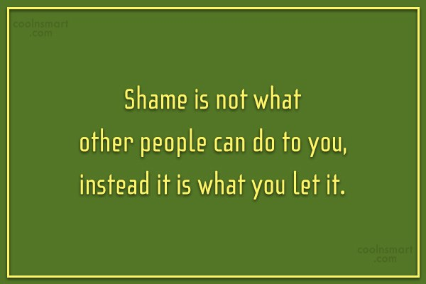 Shame Quote: Shame is not what other people can...