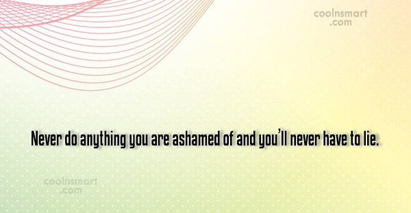 Shame Quote: Never do anything you are ashamed of...