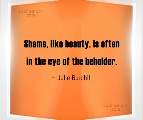 Shame Quote: Shame, like beauty, is often in the...