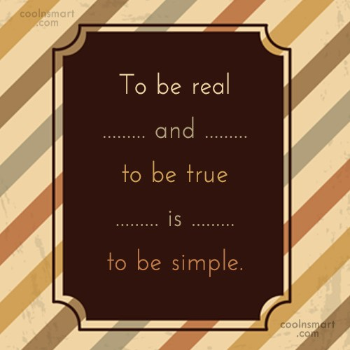 Simplicity Quote: To be real and to be true...