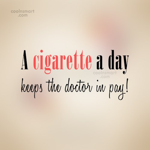 Smoking Quote: A cigarette a day keeps the doctor...