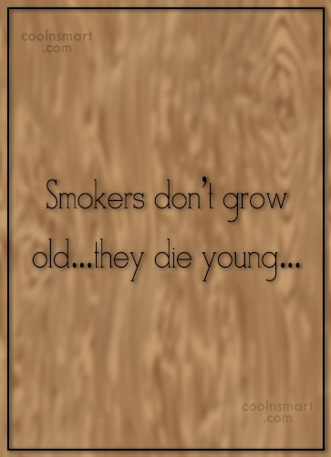 Smoking Quote: Smokers don't grow old…they die young…