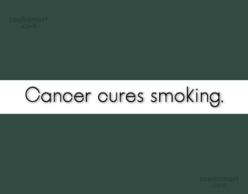 Smoking Quote: Cancer cures smoking.
