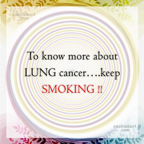 Smoking Quote: To know more about LUNG cancer….keep SMOKING...