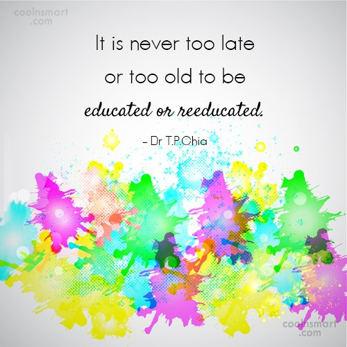 Education Quote: It is never too late or too...
