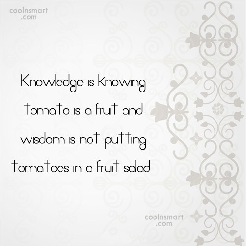 Knowledge Quote: Knowledge is knowing tomato is a fruit...