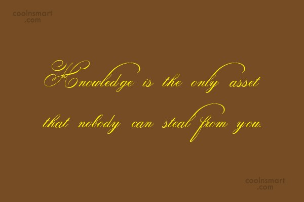 Knowledge Quote: Knowledge is the only asset that nobody...