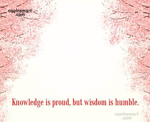Knowledge Quote: Knowledge is proud, but wisdom is humble.