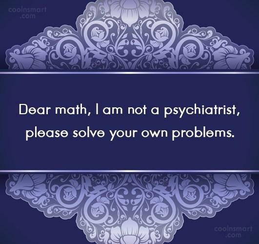 Math Quote: Dear math, I am not a psychiatrist,...