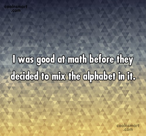 Math Quote: I was good at math before they...