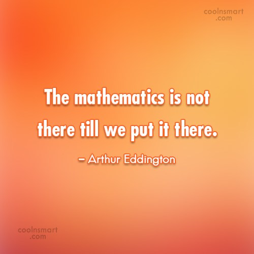 Math Quote: The mathematics is not there till we...