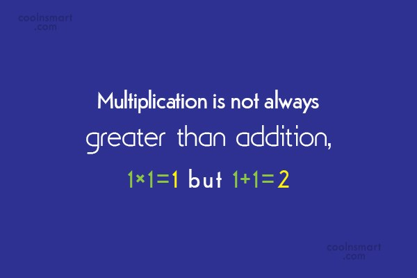 Math Quote: Multiplication is not always greater than addition,1×1=1...