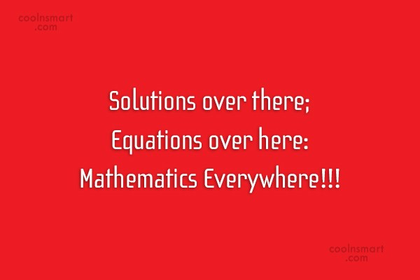 Math Quote: Solutions over there; Equations over here: Mathematics...