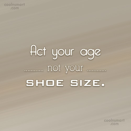 Maturity Quote: Act your age not your shoe size.