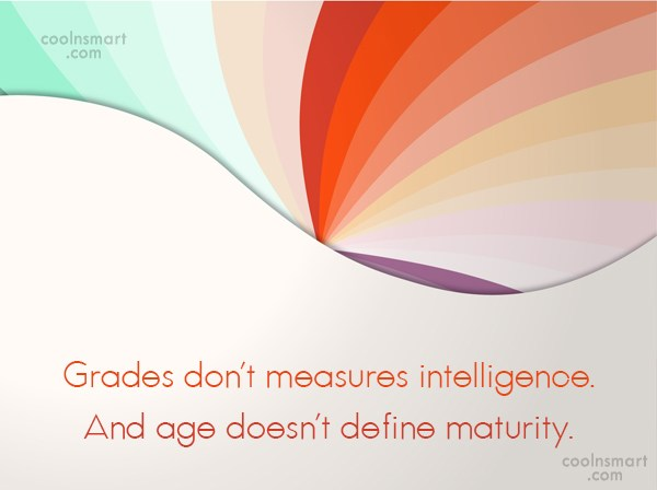 Maturity Quote: Grades don't measures intelligence. And age doesn't...