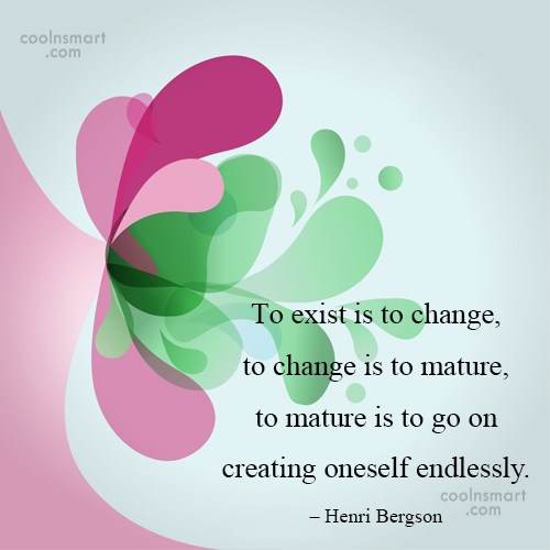 Maturity Quote: To exist is to change, to change...