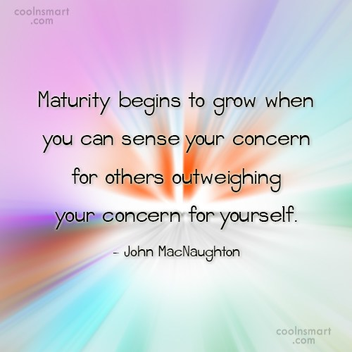 Maturity Quote: Maturity begins to grow when you can...