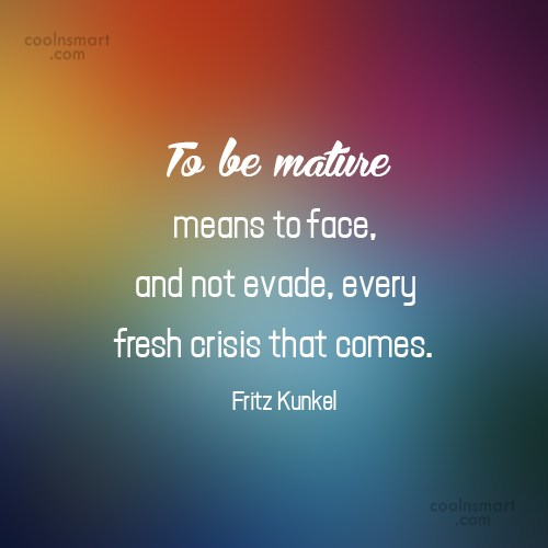 Maturity Quote: To be mature means to face, and...