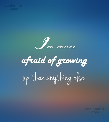 Maturity Quote: I'm more afraid of growing up than...