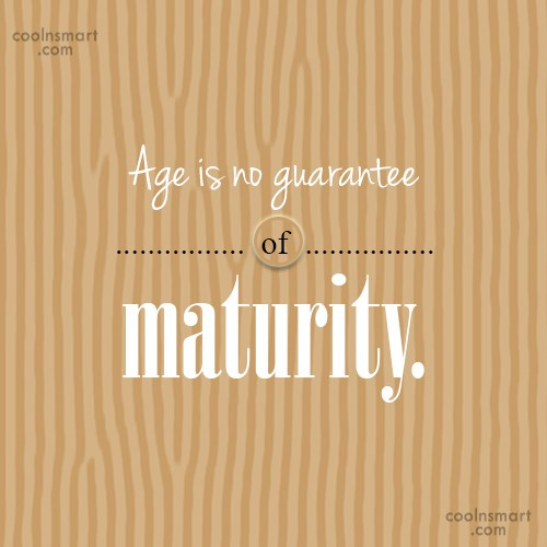 Age Quote: Age is no guarantee of maturity.
