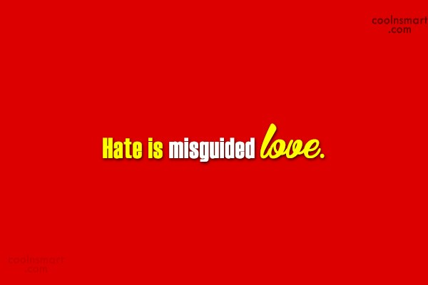 Hate Quote: Hate is misguided love.