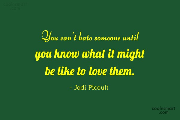 Quote: You can't hate someone until you know...
