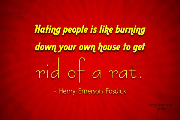 Quote: Hating people is like burning down your...